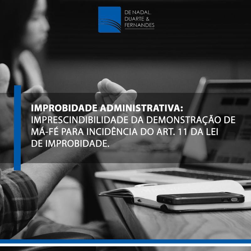 IMPROBIDADE ADMINISTRATIVA: IMPRESCINDIBILIDADE DA DEMONSTRAÇÃO DE MÁ-FÉ PARA INCIDÊNCIA DO ART. 11 DA LEI DE IMPROBIDADE.